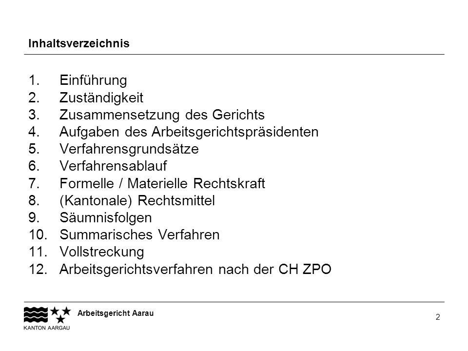 Arbeitsgericht Aarau 2 Inhaltsverzeichnis 1. Einführung 2. Zuständigkeit 3. Zusammensetzung des Gerichts 4. Aufgaben des Arbeitsgerichtspräsidenten 5.
