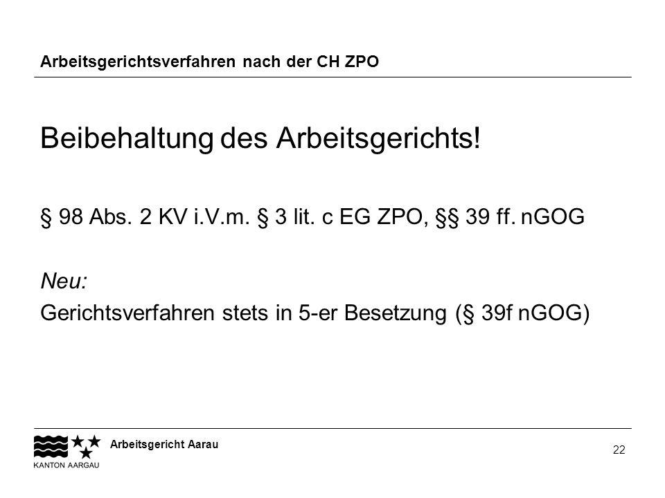 Arbeitsgericht Aarau 22 Arbeitsgerichtsverfahren nach der CH ZPO Beibehaltung des Arbeitsgerichts! § 98 Abs. 2 KV i.V.m. § 3 lit. c EG ZPO, §§ 39 ff.