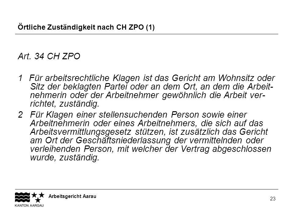 Arbeitsgericht Aarau 23 Örtliche Zuständigkeit nach CH ZPO (1) Art. 34 CH ZPO 1 Für arbeitsrechtliche Klagen ist das Gericht am Wohnsitz oder Sitz der