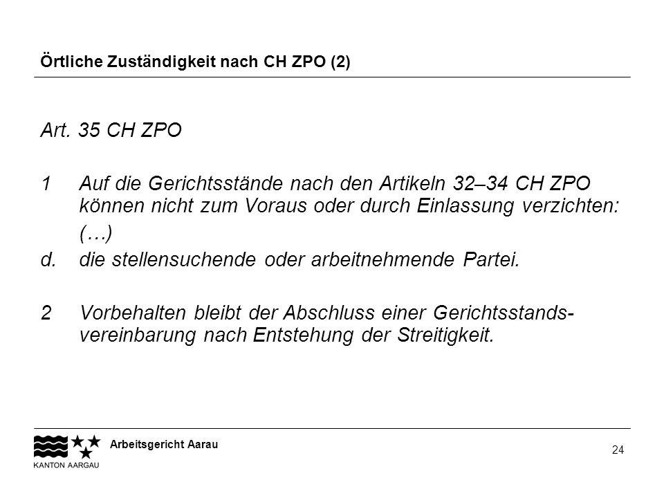 Arbeitsgericht Aarau 24 Örtliche Zuständigkeit nach CH ZPO (2) Art. 35 CH ZPO 1Auf die Gerichtsstände nach den Artikeln 32–34 CH ZPO können nicht zum