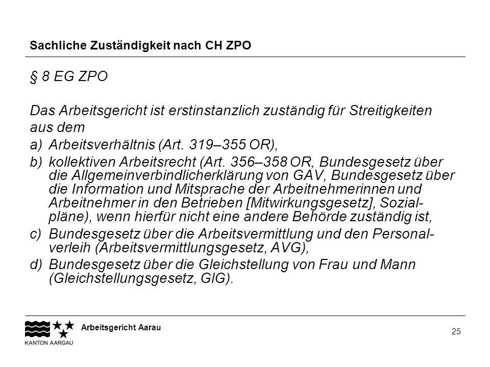 Arbeitsgericht Aarau 25 Sachliche Zuständigkeit nach CH ZPO § 8 EG ZPO Das Arbeitsgericht ist erstinstanzlich zuständig für Streitigkeiten aus dem a)A