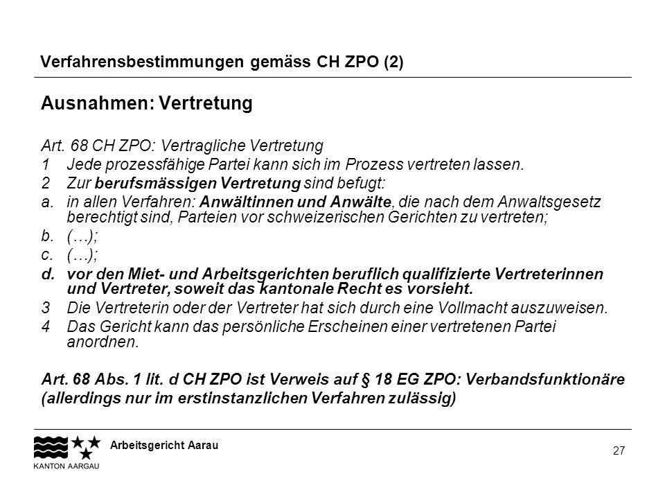 Arbeitsgericht Aarau 27 Verfahrensbestimmungen gemäss CH ZPO (2) Ausnahmen: Vertretung Art. 68 CH ZPO: Vertragliche Vertretung 1 Jede prozessfähige Pa