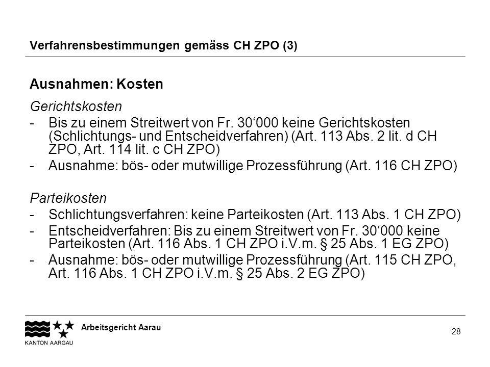 Arbeitsgericht Aarau 28 Verfahrensbestimmungen gemäss CH ZPO (3) Ausnahmen: Kosten Gerichtskosten -Bis zu einem Streitwert von Fr. 30000 keine Gericht