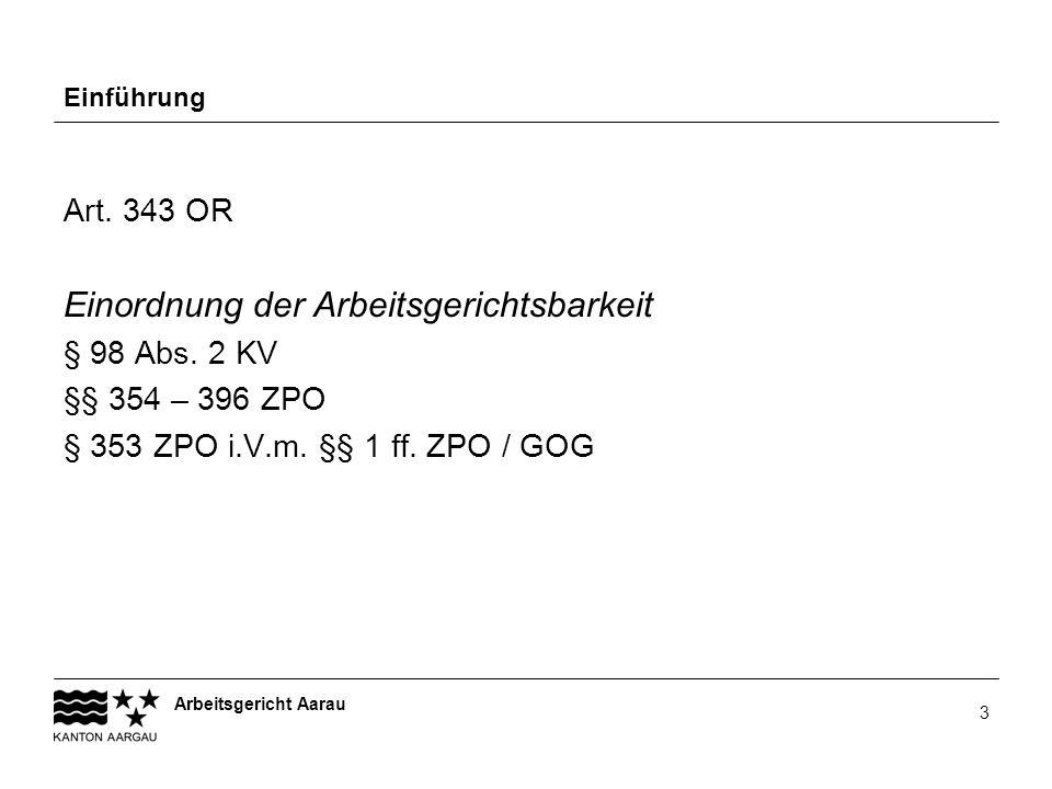 Arbeitsgericht Aarau 3 Einführung Art. 343 OR Einordnung der Arbeitsgerichtsbarkeit § 98 Abs. 2 KV §§ 354 – 396 ZPO § 353 ZPO i.V.m. §§ 1 ff. ZPO / GO