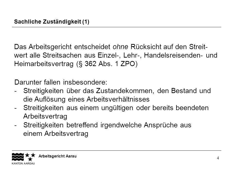 Arbeitsgericht Aarau 4 Sachliche Zuständigkeit (1) Das Arbeitsgericht entscheidet ohne Rücksicht auf den Streit- wert alle Streitsachen aus Einzel-, L