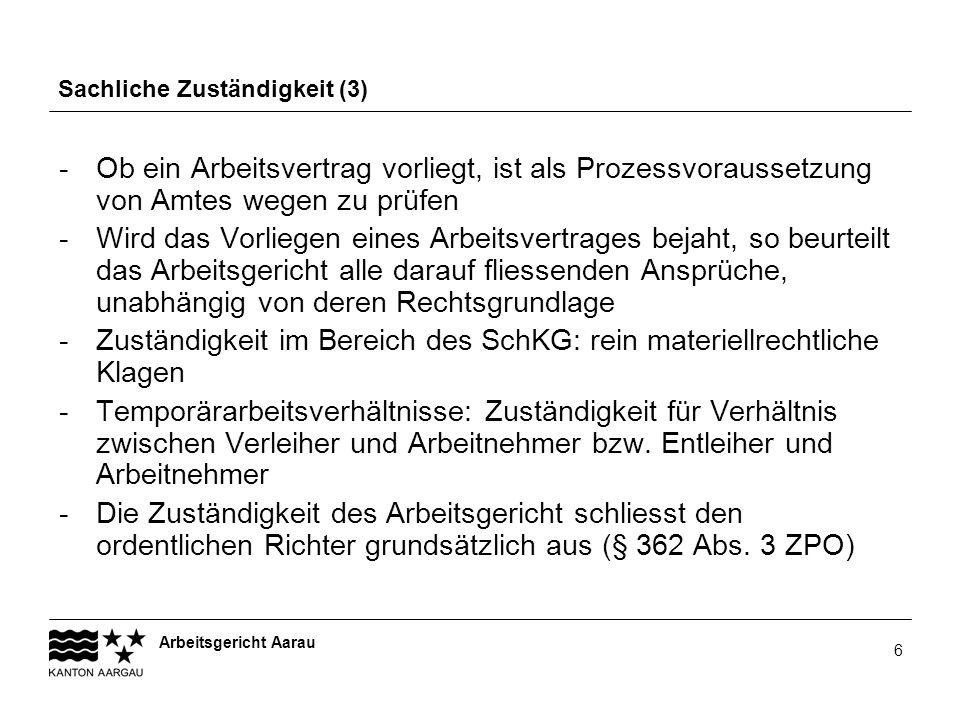Arbeitsgericht Aarau 6 Sachliche Zuständigkeit (3) -Ob ein Arbeitsvertrag vorliegt, ist als Prozessvoraussetzung von Amtes wegen zu prüfen -Wird das V