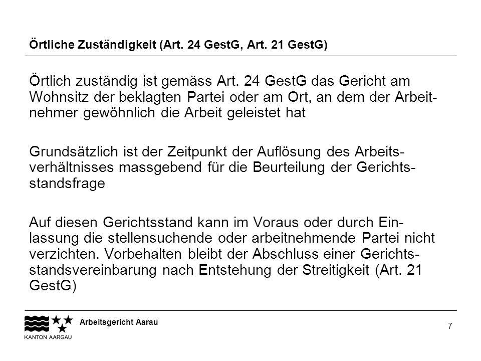 Arbeitsgericht Aarau 7 Örtliche Zuständigkeit (Art. 24 GestG, Art. 21 GestG) Örtlich zuständig ist gemäss Art. 24 GestG das Gericht am Wohnsitz der be