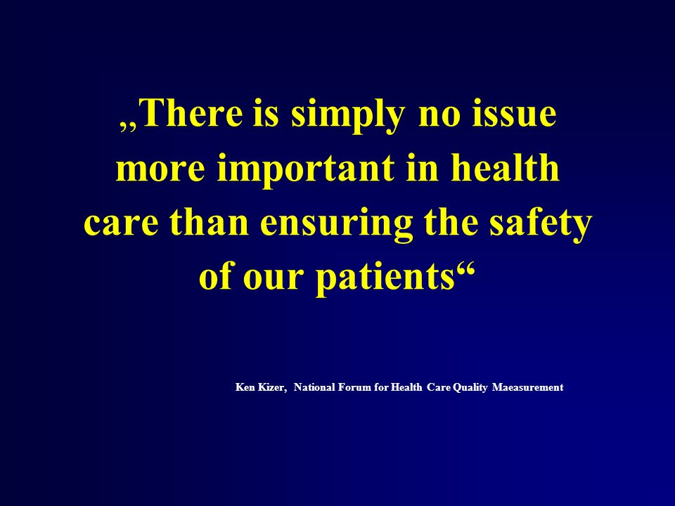 There is simply no issue more important in health care than ensuring the safety of our patients Ken Kizer, National Forum for Health Care Quality Maea