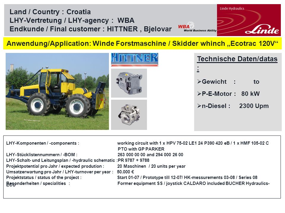 Linde Material Handling Land / Country :Croatia LHY-Vertretung / LHY-agency : WBA Endkunde / Final customer : Dok-ing, Zagreb Technische Daten/datas : Gewicht : 10,0 to P-E-Motor : 571 kW n-Diesel : 2100 Upm Anwendung / application : Minenräumer / Mine sweeper MV 10 LHY-Komponenten / -components : hydrostatic drive with 1 x HPV 105T-02 LE1P / 2 x HMV 105-02 E1 working circuit with 2 x HPV 210-02 LE1P / 4 x HMV 105-02 E1 LHY-Stücklistennummern / -BOM : 264 000 00 00 / 237 000 00 00 / 267 000 00 00 LHY-Schalt- und Leitungsplan / -hydraulic schematic :SP 1900057 Projektpotential pro Jahr / expected prodution : 10 Maschinen / 10 units per year Umsatzerwartung pro Jahr / LHY-turnover per year : 200.000 Projektstatus / status of the project : Start 07 / Pre-Series 2008 Besonderheiten / specialities : WBA-responsibilty / O&K final drives F20 / F50 / Stiebel-splitter gear box / Dok-ing ECU Option : E-Drive