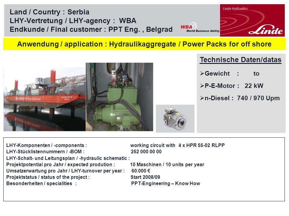 Linde Material Handling Land / Country :Serbia LHY-Vertretung / LHY-agency : WBA Endkunde / Final customer : PPT Eng., Belgrad Technische Daten/datas : Gewicht : to P-E-Motor : kW n-Diesel : Upm application : Hydraulikaggregate / Power Packs for river gates Wolga-Don LHY-Komponenten / -components : working circuit with HPR 210-02 RETP or HPV 210-02 RE1 LHY-Stücklistennummern / -BOM : 257 000 00 00 LHY-Schalt- und Leitungsplan / -hydraulic schematic : Projektpotential pro Jahr / expected prodution : 13 Tore @ 8 Aggregate / 13 Gates @ 8 power packs Umsatzerwartung pro Jahr / LHY-turnover per year : 250.000 Projektstatus / status of the project : Start 2008/09 / on hold (discussion with Russian government) Besonderheiten / specialities : PPT-Engineering – Know How