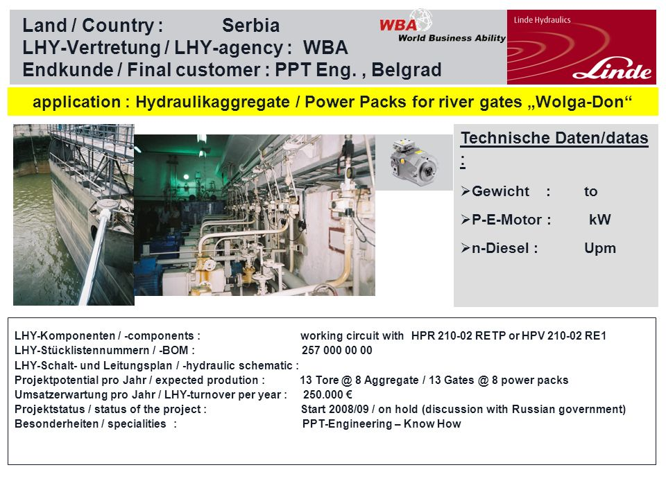 Linde Material Handling Land / Country :Serbia LHY-Vertretung / LHY-agency : WBA Endkunde / Final customer : PPT Eng., Belgrad Technische Daten/datas : Gewicht : to P-E-Motor : kW n-Diesel : Upm application : Hydraulikaggregate / Power Packs for river gates Wolga-Don LHY-Komponenten / -components : working circuit with HPR 210-02 RETP or HPV 210-02 RE1 LHY-Stücklistennummern / -BOM : 257 000 00 00 LHY-Schalt- und Leitungsplan / -hydraulic schematic : Projektpotential pro Jahr / expected prodution : 13 Tore @ 8 Aggregate / 13 Gates @ 8 power packs Umsatzerwartung pro Jahr / LHY-turnover per year : 250.000 Projektstatus / status of the project : Start 2008/09 / on hold (discussion with Russian government) Besonderheiten / specialities : PPT-Engineering – Know How