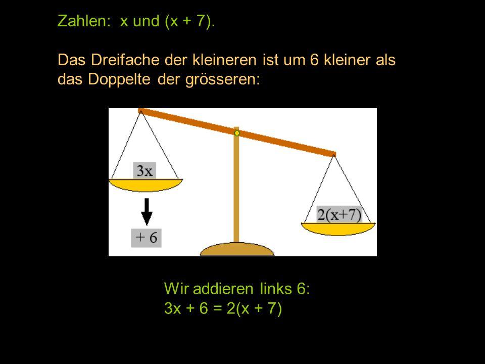 Zahlen: x und (x + 7). Das Dreifache der kleineren ist um 6 kleiner als das Doppelte der grösseren: 3x ----------------- 2 (x + 7) Wir addieren links