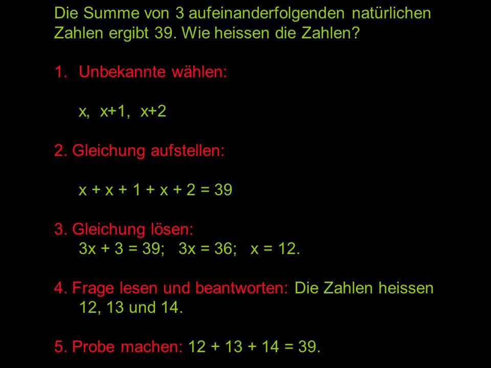 Die Summe von 3 aufeinanderfolgenden natürlichen Zahlen ergibt 39. Wie heissen die Zahlen? 1.Unbekannte wählen: x, x+1, x+2 2. Gleichung aufstellen: x