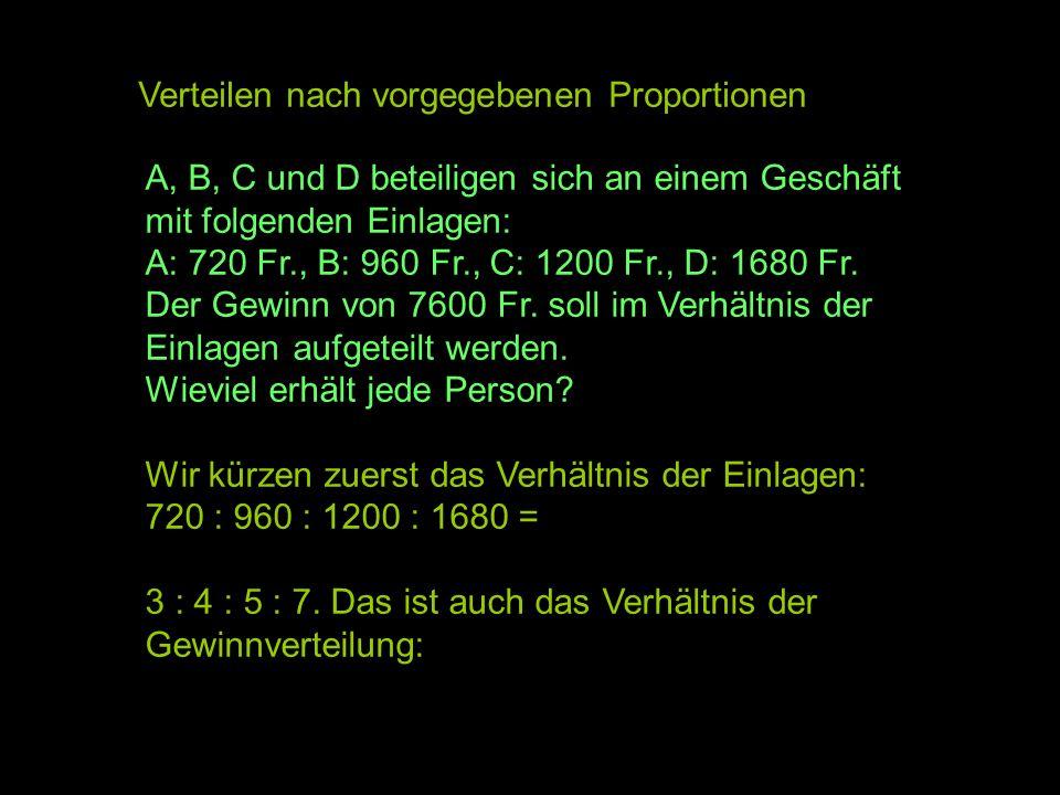 Verteilen nach vorgegebenen Proportionen A, B, C und D beteiligen sich an einem Geschäft mit folgenden Einlagen: A: 720 Fr., B: 960 Fr., C: 1200 Fr.,