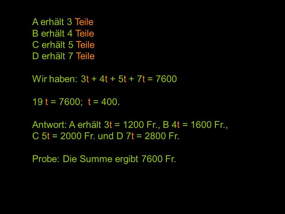 A erhält 3 Teile B erhält 4 Teile C erhält 5 Teile D erhält 7 Teile Wir haben: 3t + 4t + 5t + 7t = 7600 19 t = 7600; t = 400. Antwort: A erhält 3t = 1