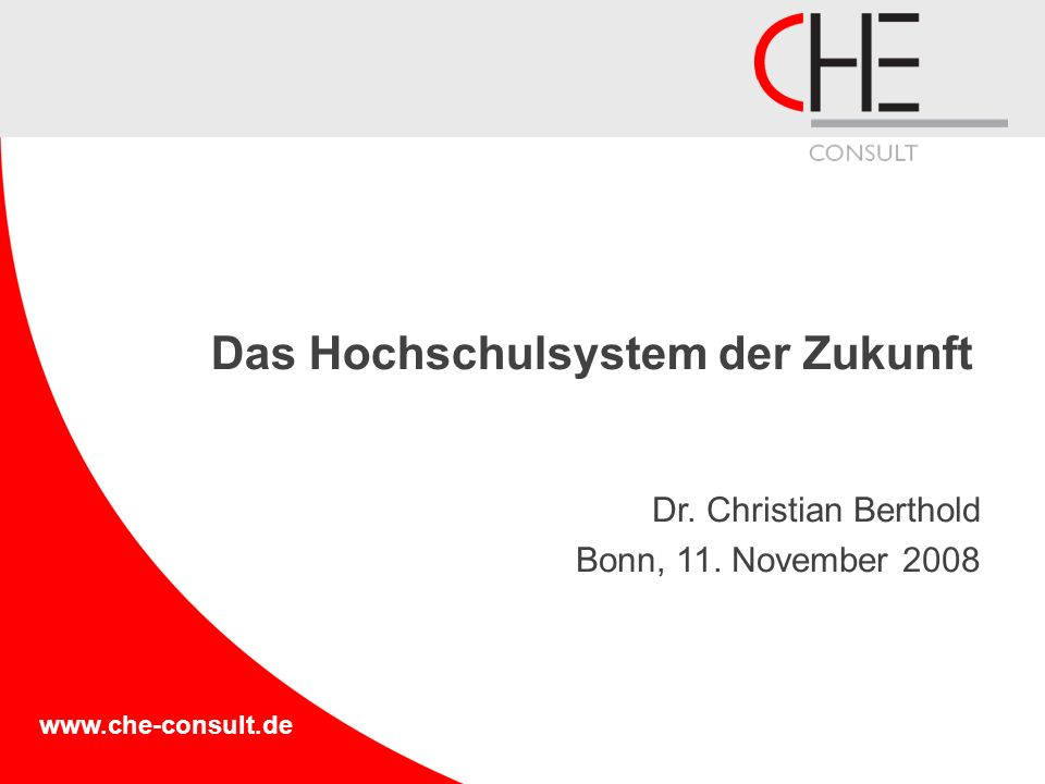 www.che-consult.de Das Hochschulsystem der Zukunft Dr. Christian Berthold Bonn, 11. November 2008