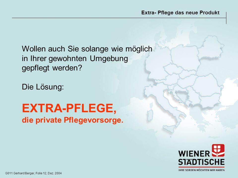 G011 Gerhard Berger, Folie 12, Dez. 2004 Extra- Pflege das neue Produkt Wollen auch Sie solange wie möglich in Ihrer gewohnten Umgebung gepflegt werde