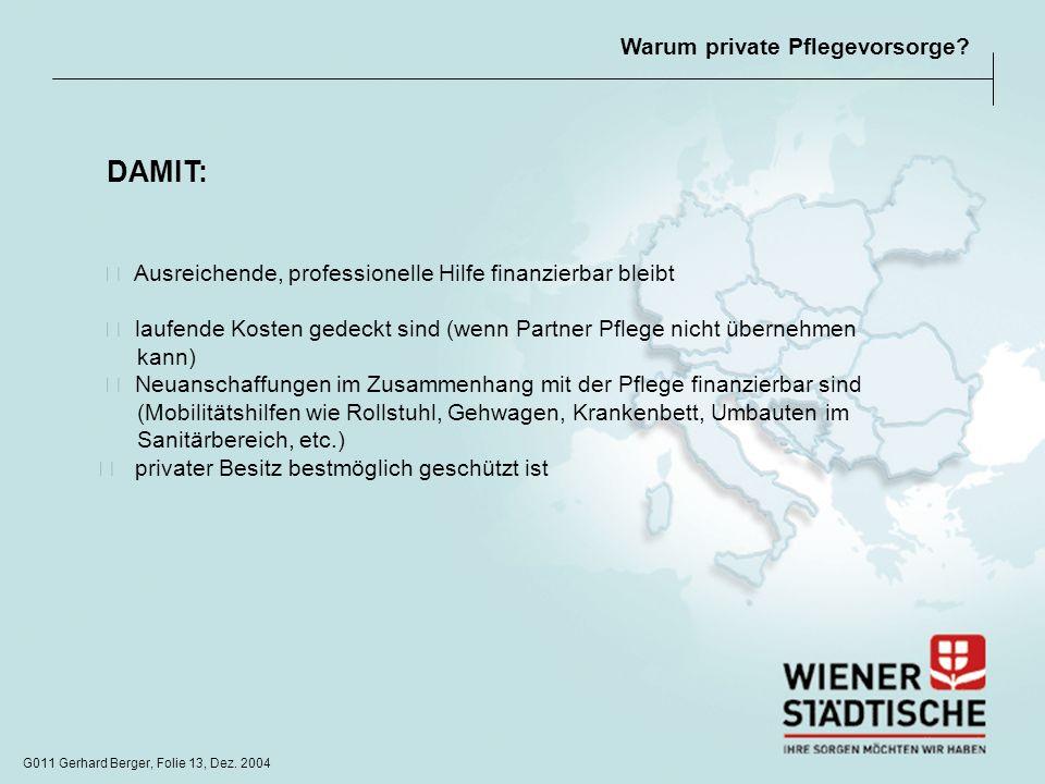 G011 Gerhard Berger, Folie 13, Dez. 2004 Warum private Pflegevorsorge? Ausreichende, professionelle Hilfe finanzierbar bleibt laufende Kosten gedeckt