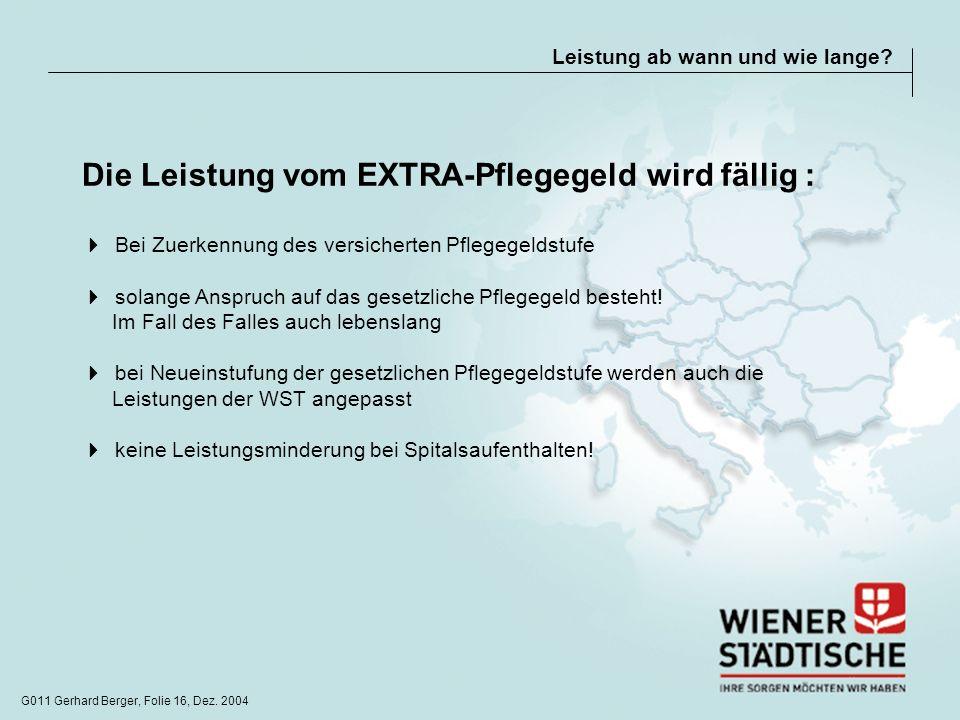 G011 Gerhard Berger, Folie 16, Dez. 2004 Leistung ab wann und wie lange? Die Leistung vom EXTRA-Pflegegeld wird fällig : Bei Zuerkennung des versicher