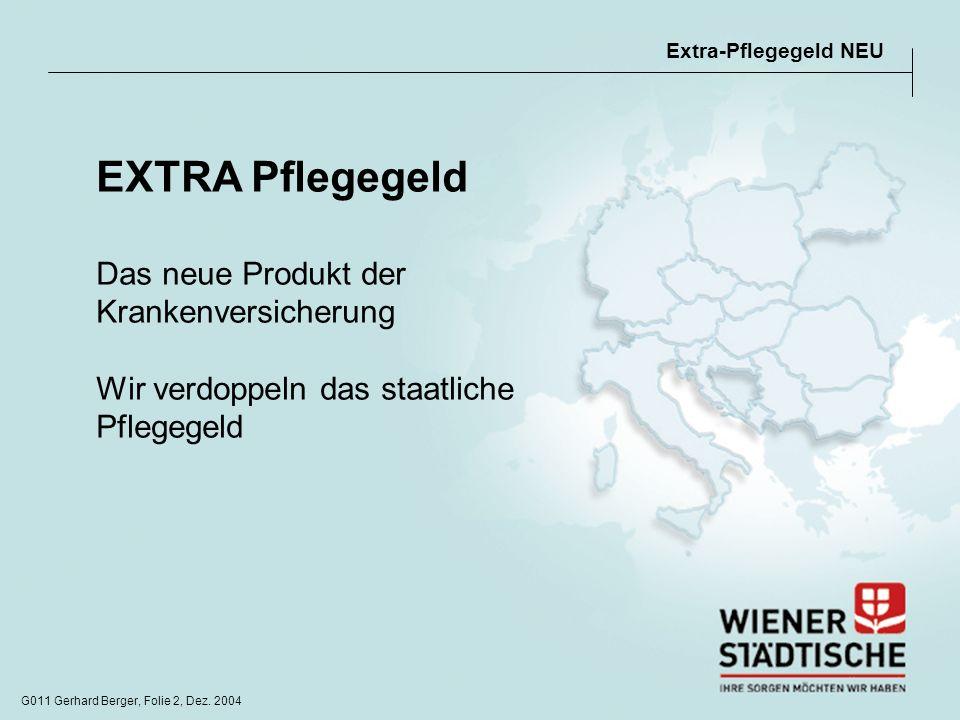 G011 Gerhard Berger, Folie 2, Dez. 2004 EXTRA Pflegegeld Das neue Produkt der Krankenversicherung Wir verdoppeln das staatliche Pflegegeld Extra-Pfleg