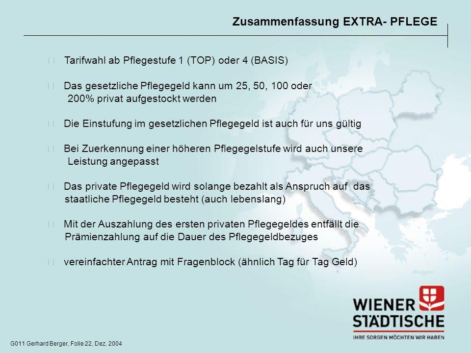 G011 Gerhard Berger, Folie 22, Dez. 2004 Zusammenfassung EXTRA- PFLEGE Tarifwahl ab Pflegestufe 1 (TOP) oder 4 (BASIS) Das gesetzliche Pflegegeld kann