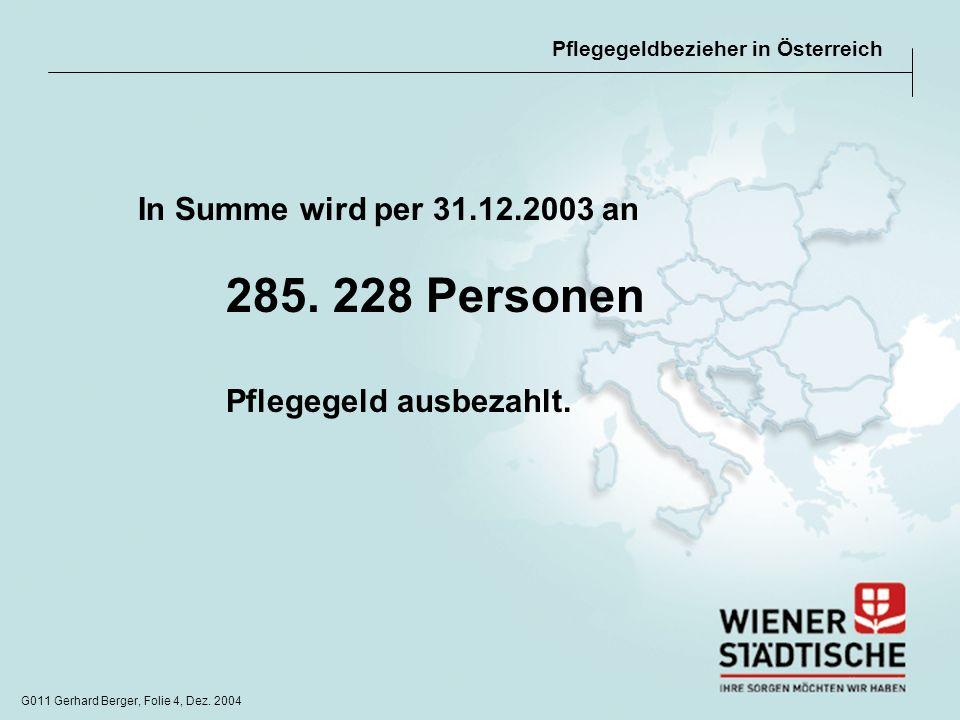 G011 Gerhard Berger, Folie 4, Dez. 2004 Pflegegeldbezieher in Österreich In Summe wird per 31.12.2003 an 285. 228 Personen Pflegegeld ausbezahlt.