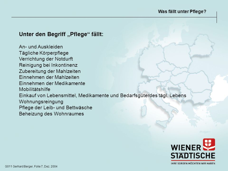 G011 Gerhard Berger, Folie 7, Dez. 2004 Was fällt unter Pflege? Unter den Begriff Pflege fällt: An- und Auskleiden Tägliche Körperpflege Verrichtung d