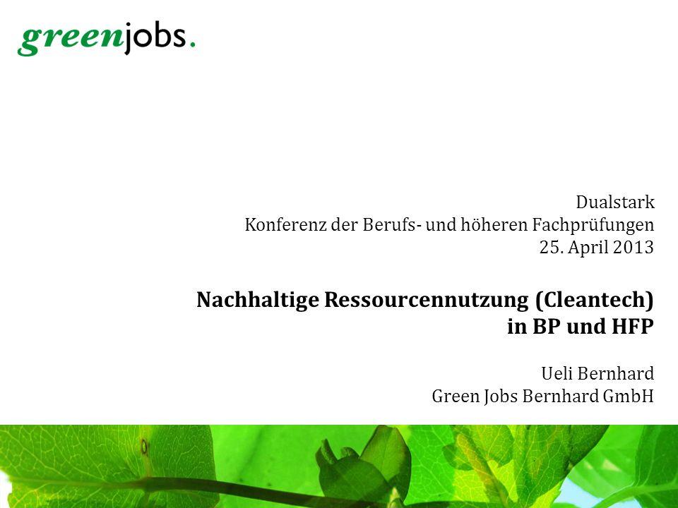 Dualstark Konferenz der Berufs- und höheren Fachprüfungen 25. April 2013 Nachhaltige Ressourcennutzung (Cleantech) in BP und HFP Ueli Bernhard Green J