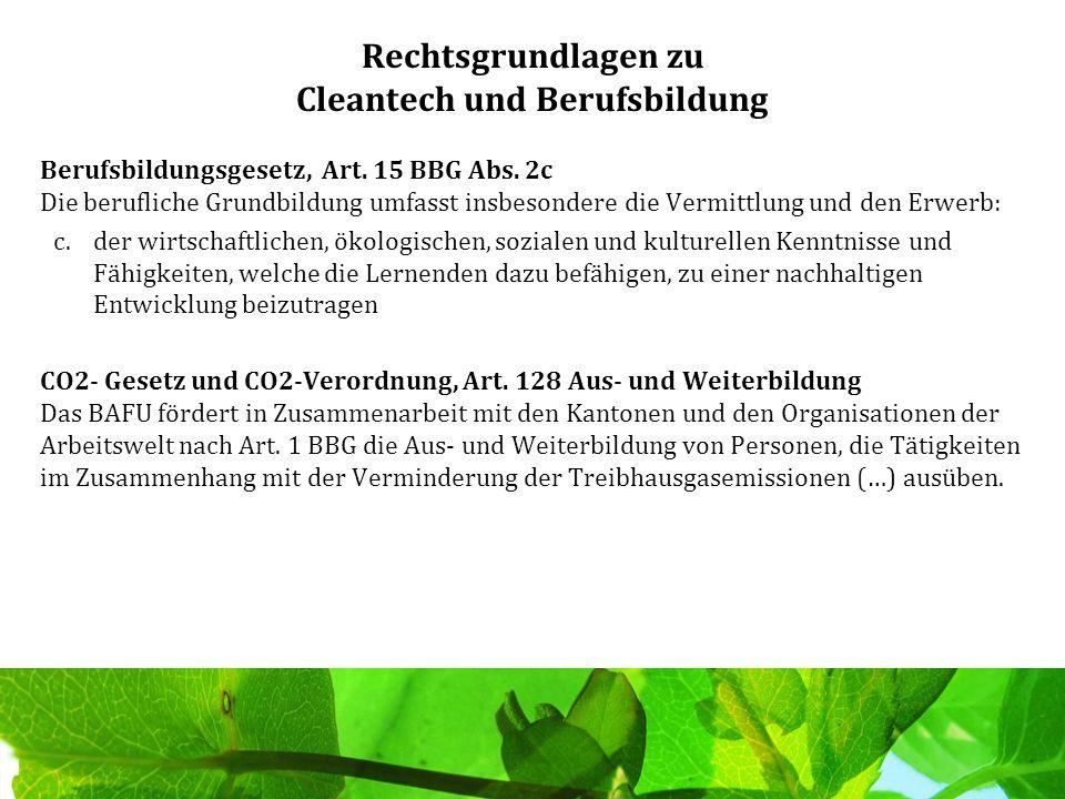 Rechtsgrundlagen zu Cleantech und Berufsbildung Berufsbildungsgesetz, Art. 15 BBG Abs. 2c Die berufliche Grundbildung umfasst insbesondere die Vermitt