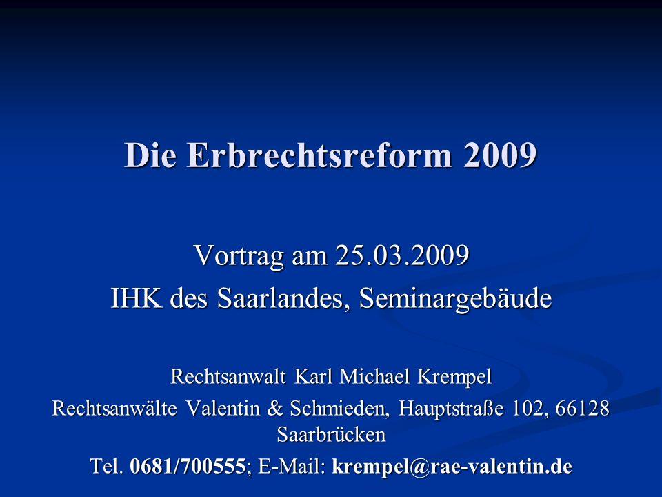 Die Erbrechtsreform 2009 Vortrag am 25.03.2009 IHK des Saarlandes, Seminargebäude Rechtsanwalt Karl Michael Krempel Rechtsanwälte Valentin & Schmieden