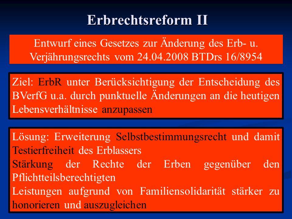 Erbrechtsreform II Ziel: ErbR unter Berücksichtigung der Entscheidung des BVerfG u.a. durch punktuelle Änderungen an die heutigen Lebensverhältnisse a