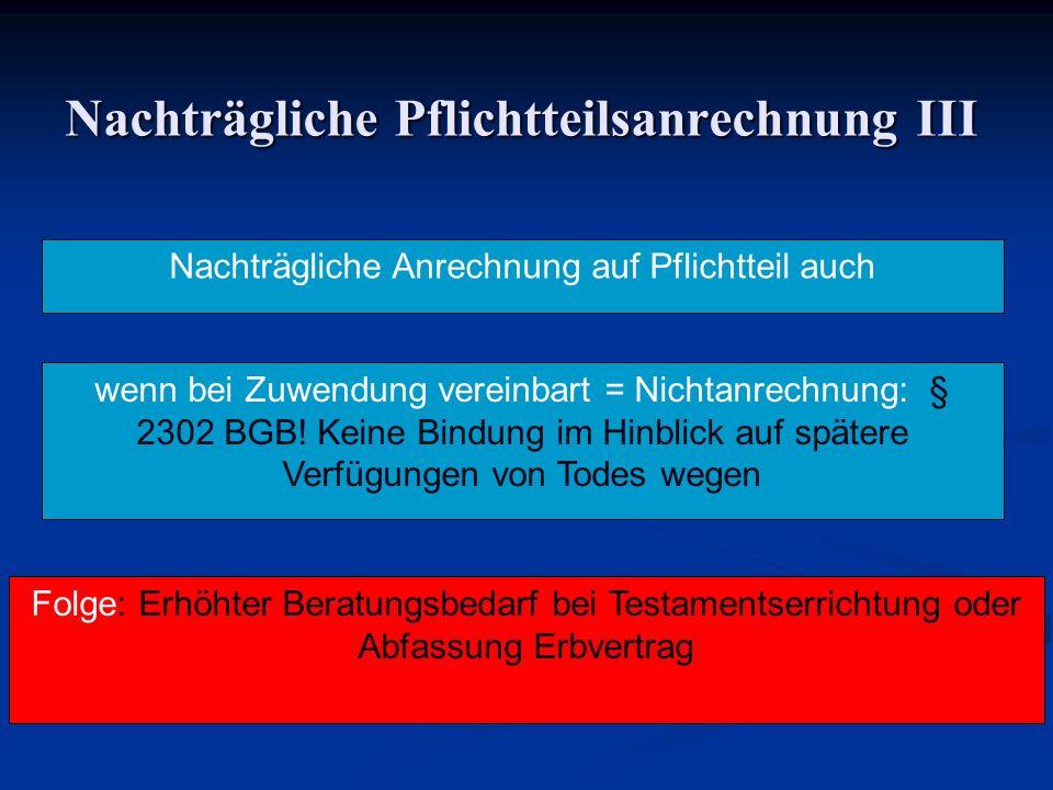 Nachträgliche Pflichtteilsanrechnung III Nachträgliche Anrechnung auf Pflichtteil auch wenn bei Zuwendung vereinbart = Nichtanrechnung: § 2302 BGB! Ke