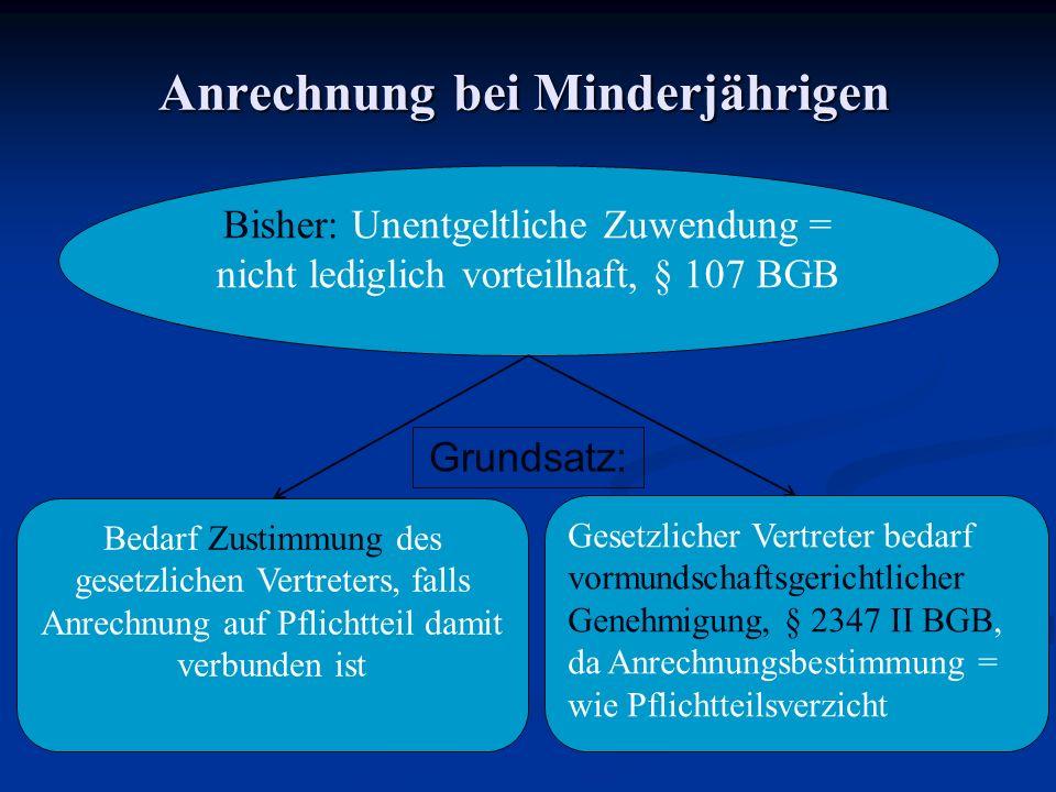 Anrechnung bei Minderjährigen Bisher: Unentgeltliche Zuwendung = nicht lediglich vorteilhaft, § 107 BGB Bedarf Zustimmung des gesetzlichen Vertreters,