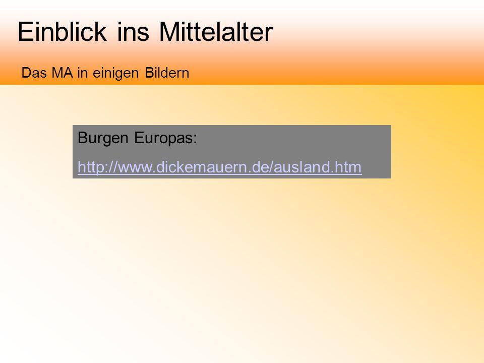Einblick ins Mittelalter Das MA in einigen Bildern Burgen Europas: http://www.dickemauern.de/ausland.htm