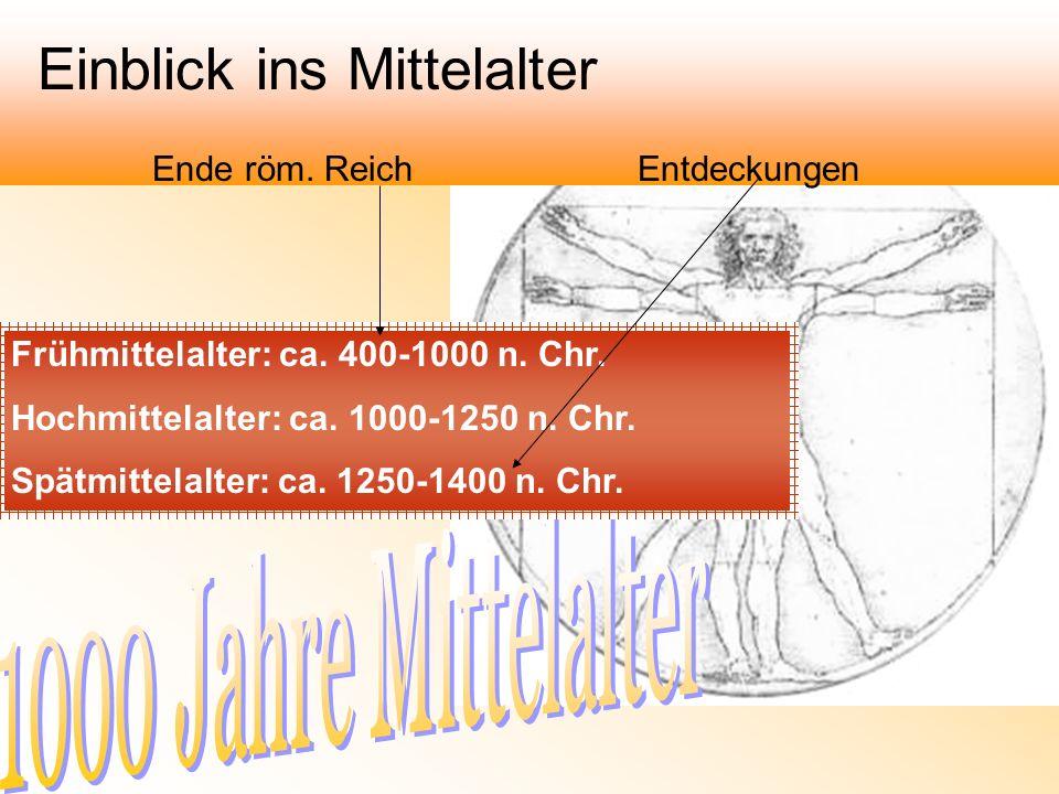 Frühmittelalter: ca. 400-1000 n. Chr. Hochmittelalter: ca. 1000-1250 n. Chr. Spätmittelalter: ca. 1250-1400 n. Chr. Einblick ins Mittelalter Ende röm.