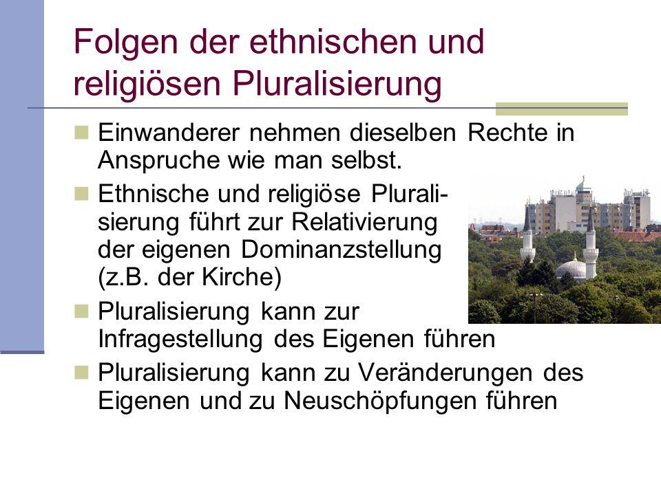 Folgen der ethnischen und religiösen Pluralisierung Einwanderer nehmen dieselben Rechte in Anspruche wie man selbst. Ethnische und religiöse Plurali-