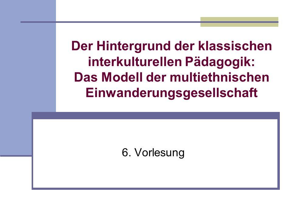 Der Hintergrund der klassischen interkulturellen Pädagogik: Das Modell der multiethnischen Einwanderungsgesellschaft 6. Vorlesung
