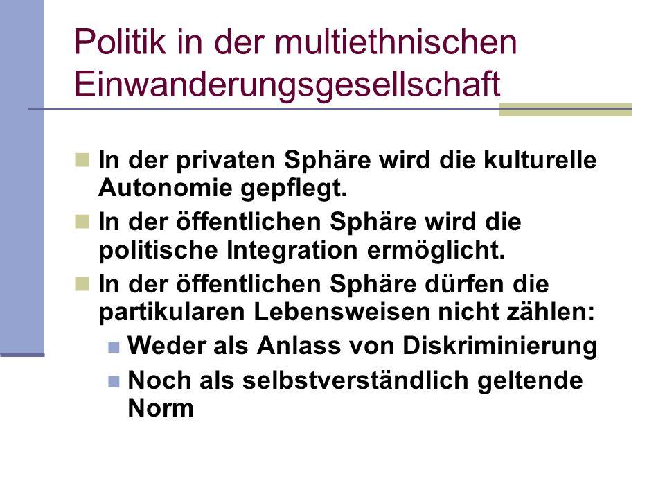 Politik in der multiethnischen Einwanderungsgesellschaft In der privaten Sphäre wird die kulturelle Autonomie gepflegt. In der öffentlichen Sphäre wir