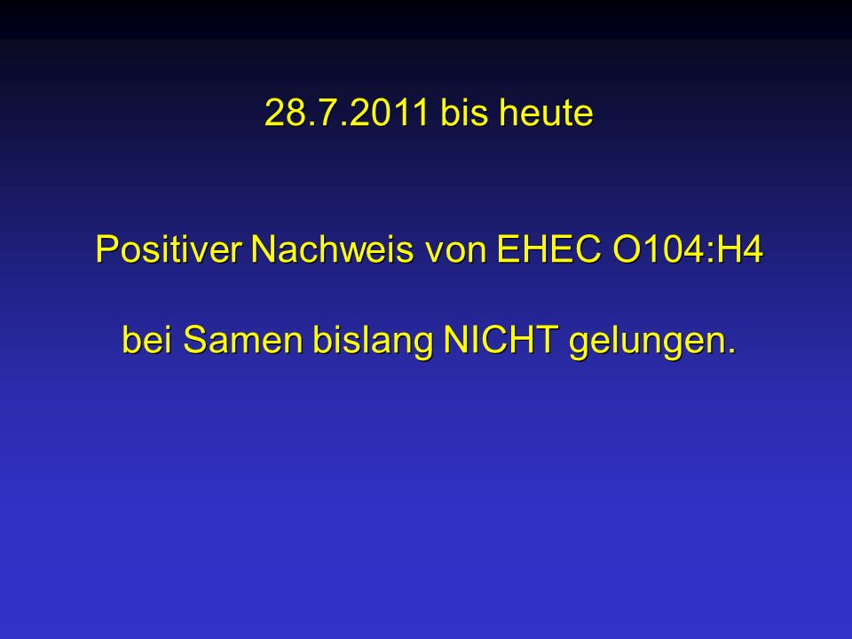 28.7.2011 bis heute Positiver Nachweis von EHEC O104:H4 bei Samen bislang NICHT gelungen. 28.7.2011 bis heute Positiver Nachweis von EHEC O104:H4 bei