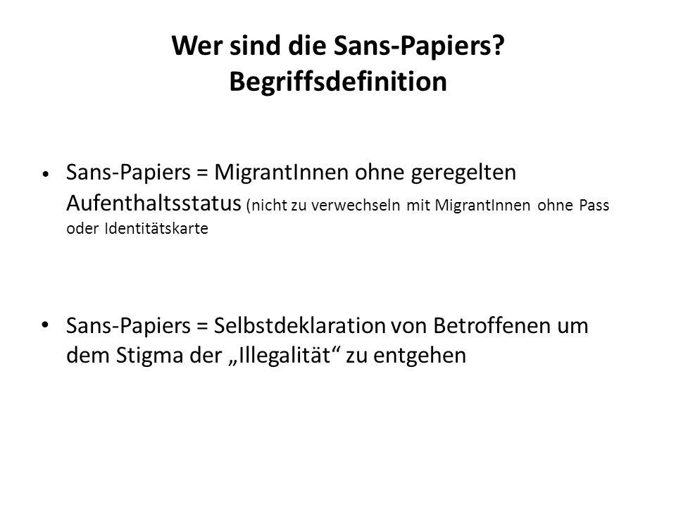 Wer sind die Sans-Papiers? Begriffsdefinition Sans-Papiers = MigrantInnen ohne geregelten Aufenthaltsstatus (nicht zu verwechseln mit MigrantInnen ohn