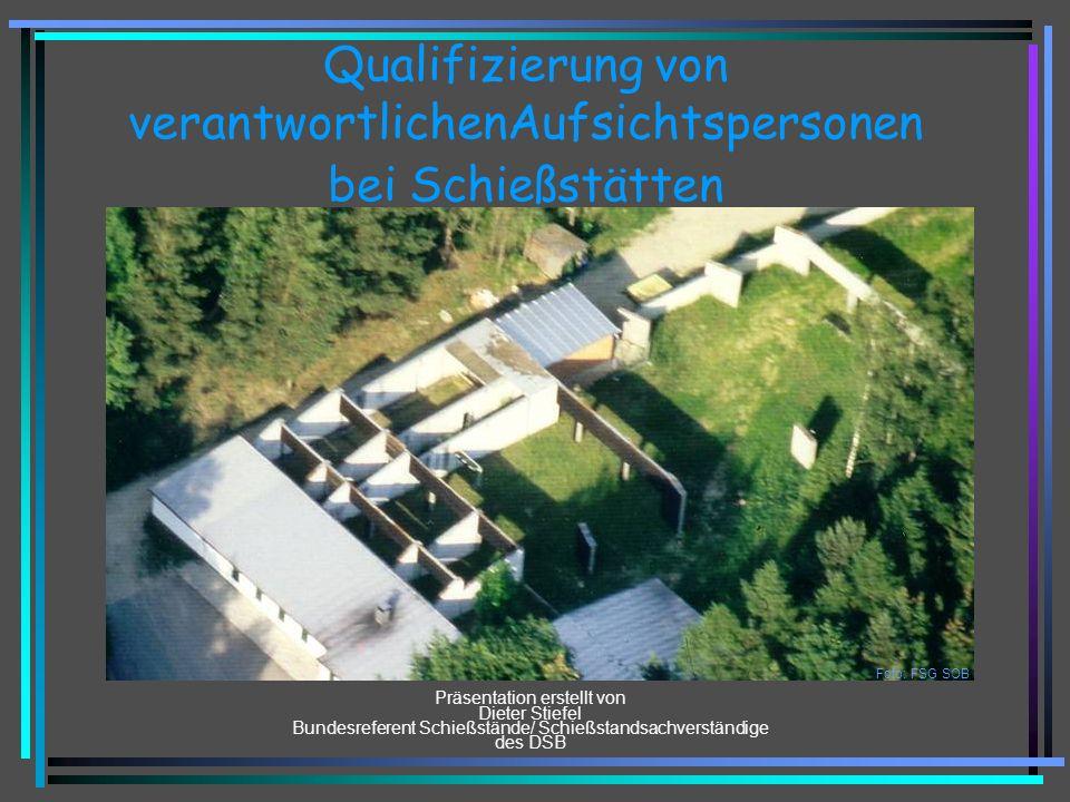 Qualifizierung von verantwortlichenAufsichtspersonen bei Schießstätten Präsentation erstellt von Dieter Stiefel Bundesreferent Schießstände/ Schießstandsachverständige des DSB Foto: FSG SOB