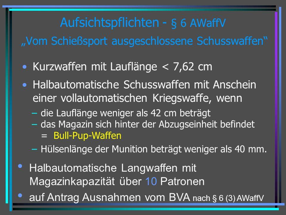 Aufsichtspflichten - § 6 AWaffV Vom Schießsport ausgeschlossene Schusswaffen Kurzwaffen mit Lauflänge < 7,62 cm Halbautomatische Schusswaffen mit Anschein einer vollautomatischen Kriegswaffe, wenn –die Lauflänge weniger als 42 cm beträgt –das Magazin sich hinter der Abzugseinheit befindet = Bull-Pup-Waffen –Hülsenlänge der Munition beträgt weniger als 40 mm.