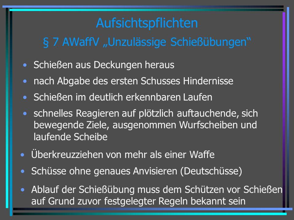 Aufsichtspflichten § 7 AWaffV Unzulässige Schießübungen Schießen aus Deckungen heraus nach Abgabe des ersten Schusses Hindernisse Schießen im deutlich erkennbaren Laufen schnelles Reagieren auf plötzlich auftauchende, sich bewegende Ziele, ausgenommen Wurfscheiben und laufende Scheibe Überkreuzziehen von mehr als einer Waffe Schüsse ohne genaues Anvisieren (Deutschüsse) Ablauf der Schießübung muss dem Schützen vor Schießen auf Grund zuvor festgelegter Regeln bekannt sein