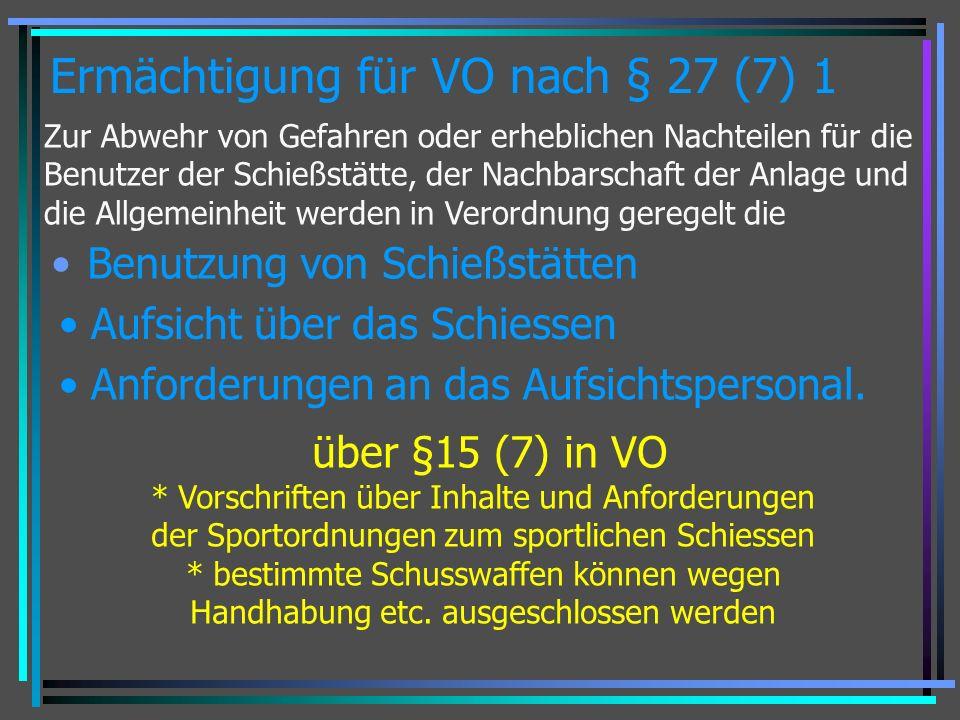 Ermächtigung für VO nach § 27 (7) 1 Benutzung von Schießstätten Zur Abwehr von Gefahren oder erheblichen Nachteilen für die Benutzer der Schießstätte, der Nachbarschaft der Anlage und die Allgemeinheit werden in Verordnung geregelt die Aufsicht über das Schiessen Anforderungen an das Aufsichtspersonal.