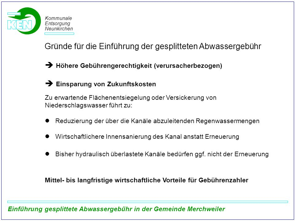 Kommunale Entsorgung Neunkirchen Einführung gesplittete Abwassergebühr in der Gemeinde Merchweiler Beispielrechnung zur Entwicklung der Gebührenhöhe Berechnungsannahmen: Bisherige Gebühr nach alleinigem Frischwassermaßstab (Gebühr 2011):4,41 /m³ Schmutzwassergebühr (Annahme):3,38 /m³ Niederschlagswassergebühr (Annahme):0,77 /m² Frischwasserverbrauch:30 m³/Person und Jahr