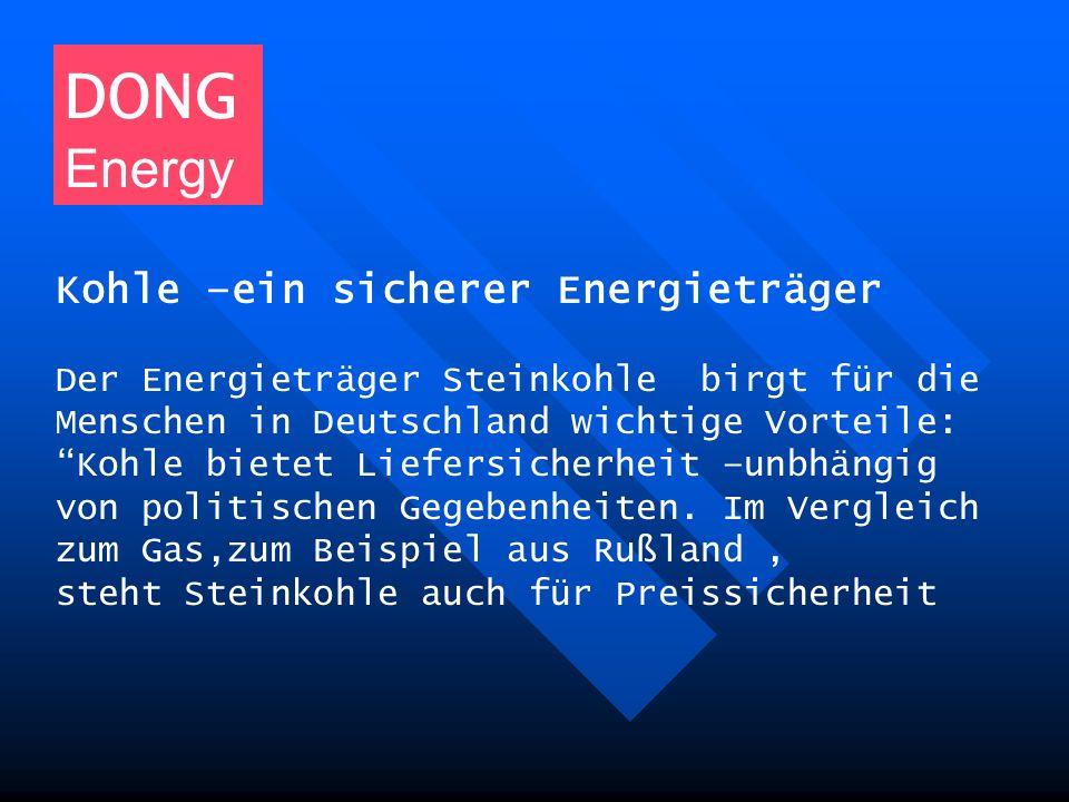 DONG Energy Kohle –ein sicherer Energieträger Der Energieträger Steinkohle birgt für die Menschen in Deutschland wichtige Vorteile: Kohle bietet Liefe