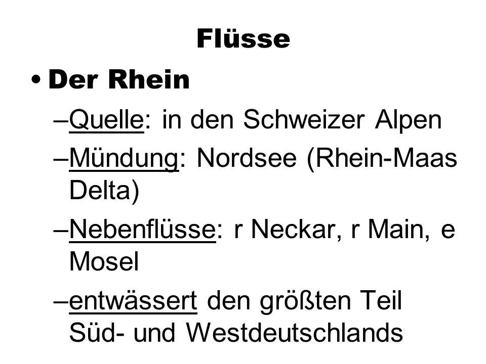 Flüsse Der Rhein –Quelle: in den Schweizer Alpen –Mündung: Nordsee (Rhein-Maas Delta) –Nebenflüsse: r Neckar, r Main, e Mosel –entwässert den größten Teil Süd- und Westdeutschlands