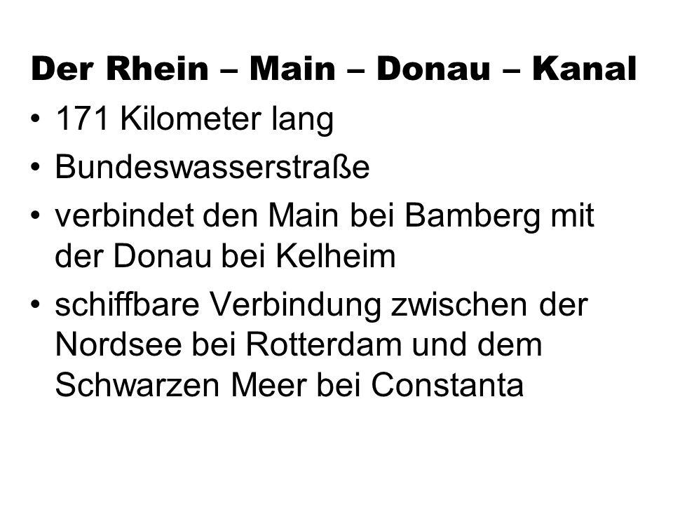 Der Rhein – Main – Donau – Kanal 171 Kilometer lang Bundeswasserstraße verbindet den Main bei Bamberg mit der Donau bei Kelheim schiffbare Verbindung zwischen der Nordsee bei Rotterdam und dem Schwarzen Meer bei Constanta