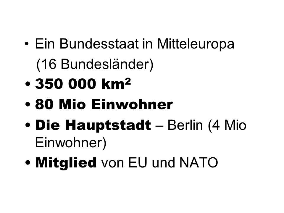 Ein Bundesstaat in Mitteleuropa (16 Bundesländer) 350 000 km 2 80 Mio Einwohner Die Hauptstadt – Berlin (4 Mio Einwohner) Mitglied von EU und NATO