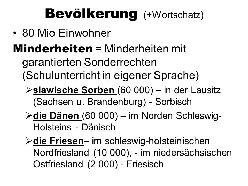 Bevölkerung (+Wortschatz) 80 Mio Einwohner Minderheiten = Minderheiten mit garantierten Sonderrechten (Schulunterricht in eigener Sprache) slawische Sorben (60 000) – in der Lausitz (Sachsen u.